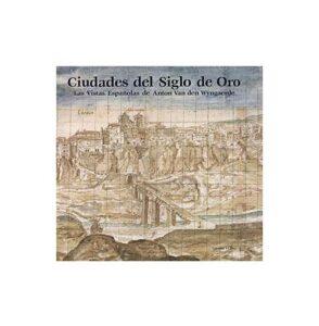 Ciudades del Siglo de Oro. Las vistas españolas de Anton van den Wyngaerde